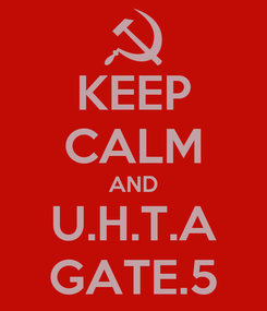 Poster: KEEP CALM AND U.H.T.A GATE.5