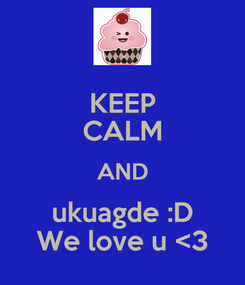 Poster: KEEP CALM AND  ukuagde :D  We love u <3