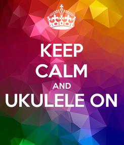 Poster: KEEP CALM AND UKULELE ON