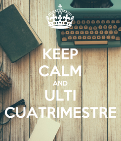 Poster: KEEP CALM AND ULTI CUATRIMESTRE