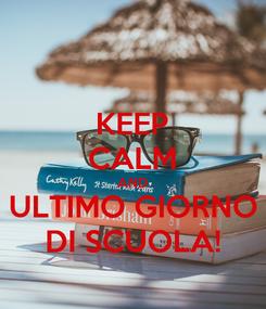Poster: KEEP CALM AND ULTIMO GIORNO DI SCUOLA!