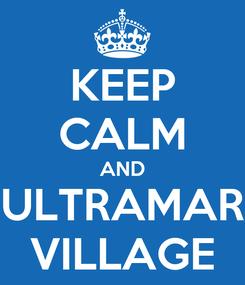 Poster: KEEP CALM AND ULTRAMAR VILLAGE