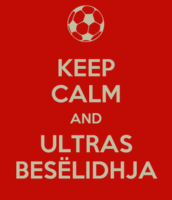 Poster: KEEP CALM AND ULTRAS BESËLIDHJA