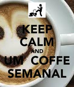 Poster: KEEP CALM AND UM  COFFE SEMANAL
