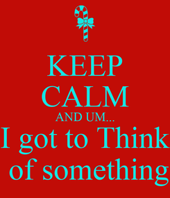 Poster: KEEP CALM AND UM... I got to Think  of something