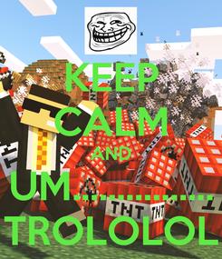 Poster: KEEP CALM AND UM................ TROLOLOL