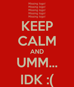 Poster: KEEP CALM AND UMM... IDK :(