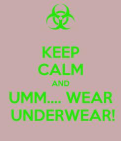 Poster: KEEP CALM AND UMM.... WEAR  UNDERWEAR!