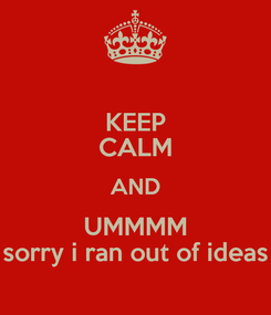 Poster: KEEP CALM AND UMMMM sorry i ran out of ideas
