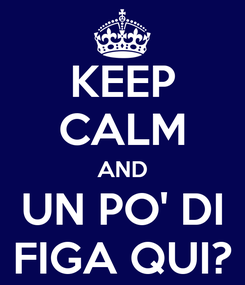 Poster: KEEP CALM AND UN PO' DI FIGA QUI?