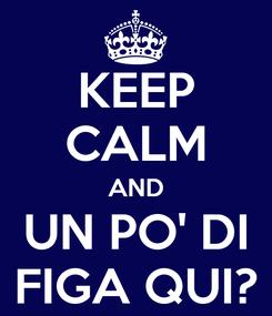 Poster: KEEP CALM AND UN PO' DI FIGA QUI?