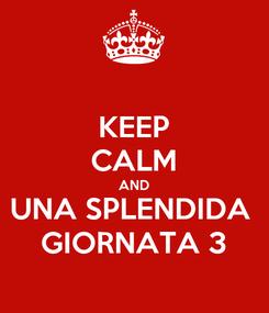 Poster: KEEP CALM AND UNA SPLENDIDA  GIORNATA 3