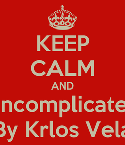 Poster: KEEP CALM AND Uncomplicated By Krlos Vela