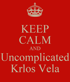 Poster: KEEP CALM AND Uncomplicated Krlos Vela