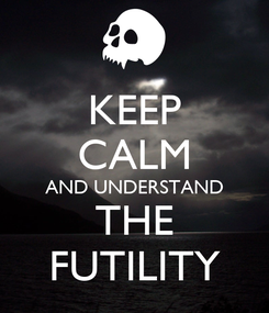 Poster: KEEP CALM AND UNDERSTAND THE FUTILITY