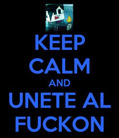 Poster: KEEP CALM AND UNETE AL FUCKON