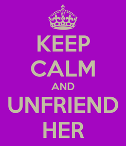 Poster: KEEP CALM AND UNFRIEND HER