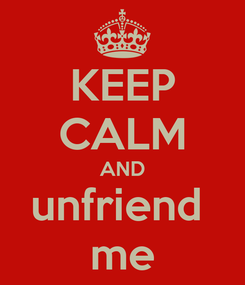 Poster: KEEP CALM AND unfriend  me