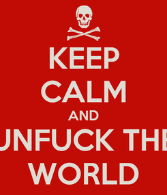 Poster: KEEP CALM AND UNFUCK THE WORLD