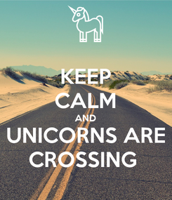 Poster: KEEP CALM AND UNICORNS ARE CROSSING