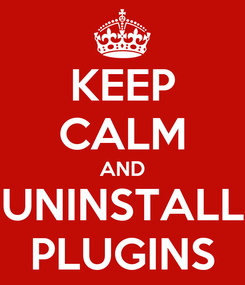 Poster: KEEP CALM AND UNINSTALL PLUGINS