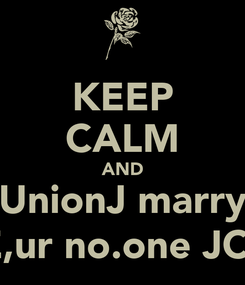 Poster: KEEP CALM AND UnionJ marry ME,ur no.one JCat!