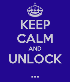 Poster: KEEP CALM AND UNLOCK ...