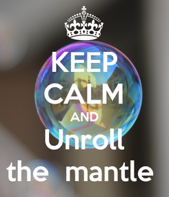 Poster: KEEP CALM AND Unroll the  mantle