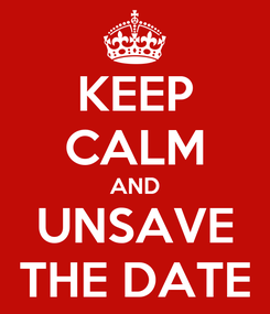 Poster: KEEP CALM AND UNSAVE THE DATE