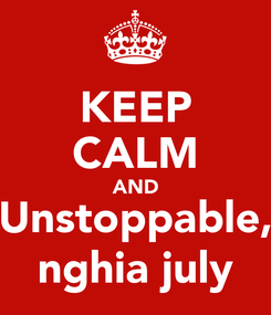 Poster: KEEP CALM AND Unstoppable, nghia july