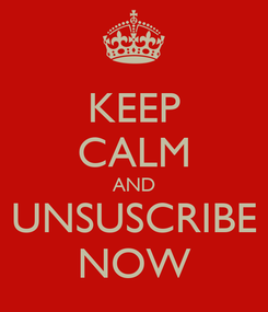 Poster: KEEP CALM AND UNSUSCRIBE NOW