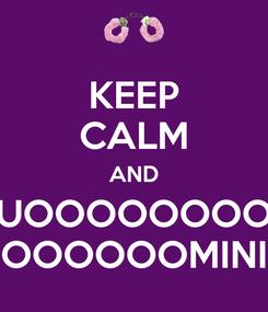 Poster: KEEP CALM AND UOOOOOOOO OOOOOOMINI
