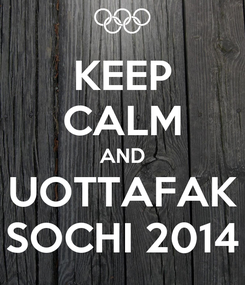 Poster: KEEP CALM AND UOTTAFAK SOCHI 2014