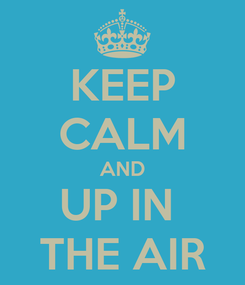 Poster: KEEP CALM AND UP IN  THE AIR