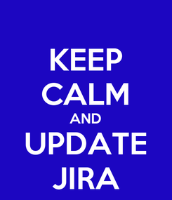 Poster: KEEP CALM AND UPDATE JIRA