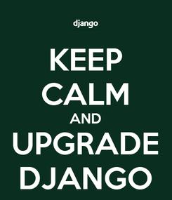Poster: KEEP CALM AND UPGRADE DJANGO