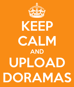 Poster: KEEP CALM AND UPLOAD DORAMAS