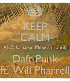 Poster: KEEP CALM AND Uruapan Mexican son(8) Daft Punk ft. Will Pharrell