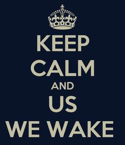 Poster: KEEP CALM AND US WE WAKE