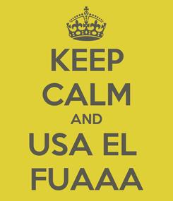 Poster: KEEP CALM AND USA EL  FUAAA