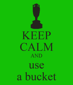 Poster: KEEP CALM AND use a bucket