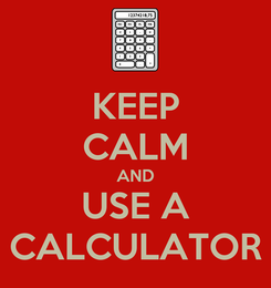Poster: KEEP CALM AND USE A CALCULATOR