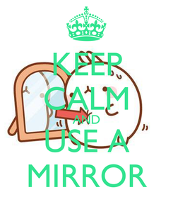 Poster: KEEP CALM AND USE A MIRROR