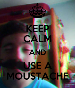 Poster: KEEP CALM AND USE A MOUSTACHE