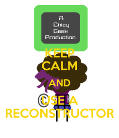 Poster: KEEP CALM AND USE A RECONSTRUCTOR
