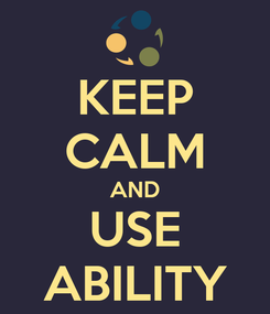 Poster: KEEP CALM AND USE ABILITY
