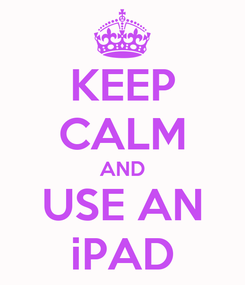 Poster: KEEP CALM AND USE AN iPAD