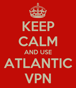 Poster: KEEP CALM AND USE ATLANTIC VPN