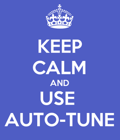 Poster: KEEP CALM AND USE  AUTO-TUNE