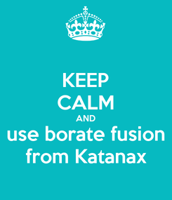 Poster: KEEP CALM AND use borate fusion from Katanax
